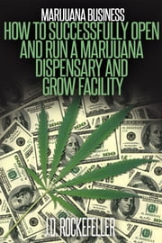 Marijuana Business How To Open And Successfully Run A Marijuana Dispensary And Grow Facility ebook by J.D. Rockefeller