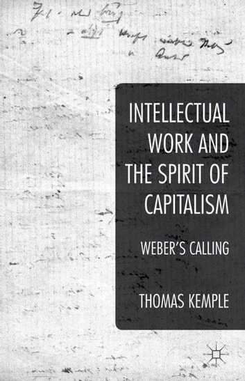 Intellectual Work and the Spirit of Capitalism - Weber's Calling ebook by Thomas Kemple