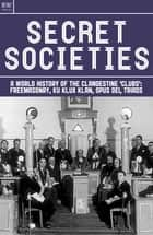 Secret Societies - A World History of the Clandestine 'Clubs': Freemasonry, Ku Klux Klan, Opus Dei, Triads 電子書 by Benita Estevez