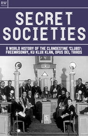 Secret Societies - A World History of the Clandestine 'Clubs': Freemasonry, Ku Klux Klan, Opus Dei, Triads ebook by Benita Estevez