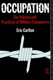 Occupation - The Policies and Practices of Military Conquerors ebook by Eric Carlton