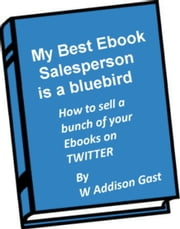 My Best Ebook Salesperson..is a Bird ebook by W. Addison Gast