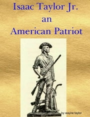 Isaac Taylor Jr. an American Patriot ebook by Wayne Taylor