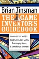 The Game Inventor's Guidebook: How to Invent and Sell Board Games, Card Games, Role-Playing Games, & Everything in Between! - How to Invent and Sell Board Games, Card Games, Role-Playing Games, & Everything in Between! ebook by Brian Tinsman