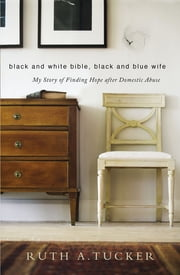 Black and White Bible, Black and Blue Wife - My Story of Finding Hope after Domestic Abuse ebook by Ruth A. Tucker