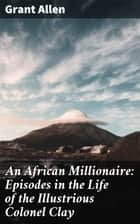 An African Millionaire: Episodes in the Life of the Illustrious Colonel Clay ebook by Grant Allen