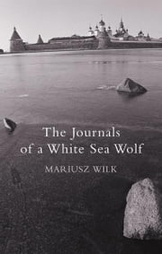 The Journals Of A White Sea Wolf ebook by Mariusz Wilk