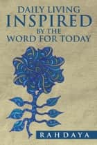Daily Living Inspired by The Word for Today ebook by Rahdaya