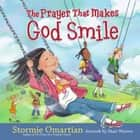 The Prayer That Makes God Smile eBook by Stormie Omartian, Shari Warren