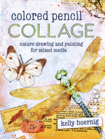 Colored Pencil Collage - Nature Drawing and Painting for Mixed Media ebook by Kelly Hoernig