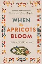 When the Apricots Bloom: an evocative, unputdownable novel of three women in Baghdad ebook by Gina Wilkinson