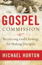 The Gospel Commission - Recovering God's Strategy for Making Disciples 電子書 by Michael Horton