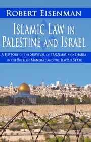 Islamic Law in Palestine and Israel: A History of the Survival of Tanzimat and Sharia in the British Mandate and the Jewish State ebook by Robert Eisenman