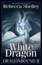 Dragonbound II: White Dragon ebook by Rebecca Shelley, Rebecca Lyn Shelley