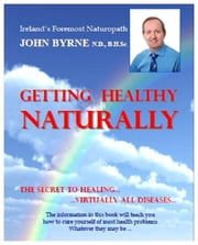 GETTING HEALTHY NATURALLY: The Secret to Healing… Virtually all Diseases ebook by John Byrne