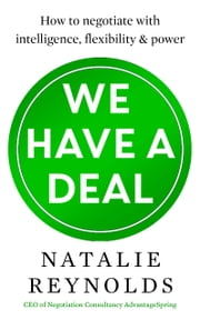 We Have a Deal - How to Negotiate with Intelligence, Flexibility and Power ebook by Natalie Reynolds