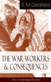 The War-Workers & Consequences (Two Unabridged Novels) - From the Renowned Author of The Diary of a Provincial Lady, Thank Heaven Fasting, Faster! Faster! & The Way Things Are ebook by E. M. Delafield