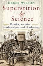 Superstition and Science - Mystics, sceptics, truth-seekers and charlatans ebook by