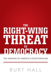 The Right-Wing Threat to Democracy - The Undoing of America's Exceptionalism ebook by Burt Hall
