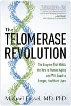 The Telomerase Revolution - The Enzyme That Holds the Key to Human Aging…and Will Soon Lead to Longer, Healthier Lives ebook by Michael Fossel