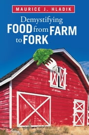 Demystifying Food from Farm to Fork ebook by Maurice J. Hladik