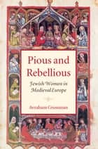 Pious and Rebellious - Jewish Women in Medieval Europe ebook by Avraham Grossman