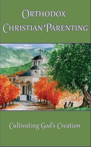 Orthodox Christian Parenting - Cultivating God's Creation ebook by Marie Eliades