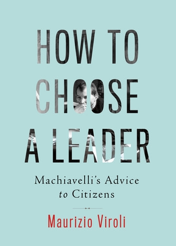 How to Choose a Leader - Machiavelli's Advice to Citizens ebook by Maurizio Viroli