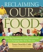 Reclaiming Our Food - How the Grassroots Food Movement Is Changing the Way We Eat ebook by Tanya Denckla Cobb