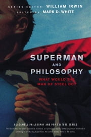 Superman and Philosophy - What Would the Man of Steel Do? ebook by William Irwin, Mark D. White
