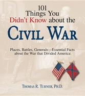 101 Things You Didn't Know about the Civil War: Places, Battles, Generals--Essential Facts about the War That Divided America ebook by Turner, Thomas