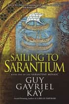 Sailing to Sarantium - Book One of the Sarantine Mosaic ebook by Guy Gavriel Kay