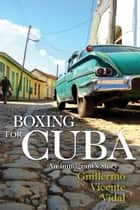 Boxing for Cuba - An Immigrant's Story ebook by Guillermo Vicente Vidal