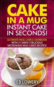 Cake in a Mug: Instant Cake in Seconds! Ultimate Mug Cakes Cookbook with 31 Simply Delicious Microwave Mug Cakes Recipes! - Microwave Desserts, Mug Cake Book ebook by EB Lowery
