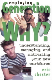 Employing Generation Why? Understanding, Managing, and Motivating Your New Workforce ebook by Eric Chester