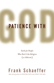 Patience with God - Faith for People Who Don't Like Religion (or Atheism) ebook by Frank Schaeffer