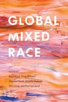 Global Mixed Race ebook by Rebecca C. King-O'Riain, Stephen Small, Minelle Mahtani