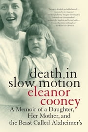 Death in Slow Motion - A Memoir of a Daughter, Her Mother, and the Beast Called Alzheimer's ebook by Eleanor Cooney