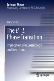 The B−L Phase Transition - Implications for Cosmology and Neutrinos ebook by Kai Schmitz