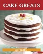 Cake Greats: Delicious Cake Recipes, The Top 100 Cake Recipes ebook by Franks Jo