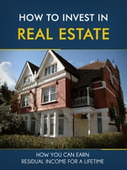 How to Invest in Real Estate - How You Can Earn Residual Income For A Lifetime ebook by Charlie Winters