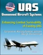 Unmanned Aircraft Systems (UAS): Enhancing Combat Survivability of Existing Unmanned Aircraft Systems - Components, Warning Systems, Jammers, Decoys, Shortcomings (UAVs, Remotely Piloted Aircraft) ebook by Progressive Management