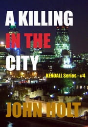 A Killing In The City - Kendall, #4 ebook by John Holt