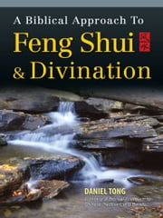 A Biblical Approach to Feng Shui and Divination ebook by Daniel Tong