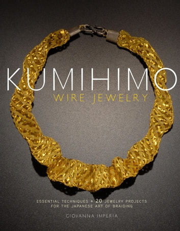 Kumihimo Wire Jewelry - Essential Techniques and 20 Jewelry Projects for the Japanese Art of Braiding ebook by Giovanna Imperia