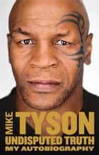 Undisputed Truth: My Autobiography ebook by Mike Tyson