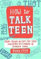 How to Talk Teen - From Asshat to Zup, the Totes Awesome Dictionary of Teenage Slang ebook by Mark Leigh