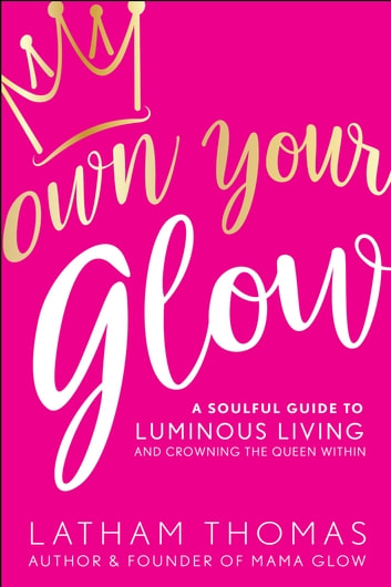 Own Your Glow - A Soulful Guide to Luminous Living and Crowning the Queen Within ebook by Latham Thomas
