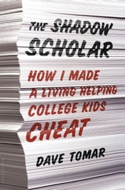 The Shadow Scholar - How I Made a Living Helping College Kids Cheat ebook by Dave Tomar
