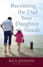 Becoming the Dad Your Daughter Needs ebook by Rick Johnson